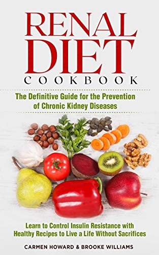 Renal Diet Cookbook: The Definitive Guide for the Prevention of Chronic Kidney Diseases. Learn to Control Insulin Resistance with Healthy Recipes to Live a Life Without Sacrifices. ( 2 Books in 1 )