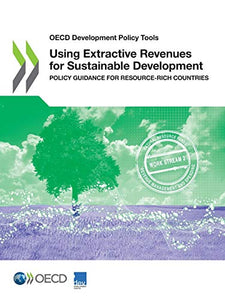 OECD Development Policy Tools Using Extractive Revenues for Sustainable Development Policy Guidance for Resource-rich Countries