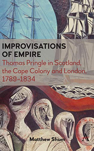 Improvisations of Empire: Thomas Pringle in Scotland, the Cape Colony and London, 1789-1834 (Anthem Advances in African Cultural Studies)