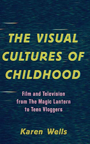The Visual Cultures of Childhood: Film and Television from The Magic Lantern To Teen Vloggers