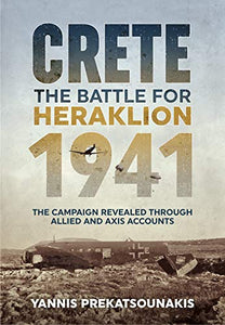 Crete. The Battle for Heraklion 1941: The Campaign Revealed Through Allied and Axis Accounts