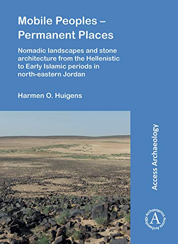 Mobile Peoples – Permanent Places: Nomadic Landscapes and Stone Architecture from the Hellenistic to Early Islamic Periods in North-Eastern Jordan (Access Archaeology)