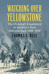 Watching over Yellowstone: The US Army's Experience in America's First National Park, 1886–1918 (Modern War Studies)