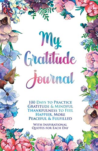 My Gratitude Journal: 100 Days to Practice Gratitude & Mindful Thankfulness to Feel Happier, More Peaceful & Fulfilled (with Inspirational Quotes for Each Day) (Motivational Notebooks)