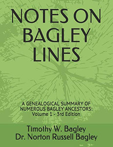 NOTES ON BAGLEY LINES: A GENEALOGICAL SUMMARY OF NUMEROUS BAGLEY ANCESTORS - VOLUME 1