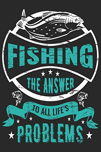 Fishing the answer to all life's problems: Fishing Logbook for fishing lover to keep note of fishing days activity