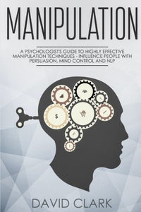 Manipulation: A Psychologist's Guide to Highly Effective Manipulation Techniques - Influence People with Persuasion, Mind Control, and NLP (Manipulation, Persuasion & Influence) (Volume 3)