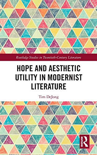 Hope and Aesthetic Utility in Modernist Literature (Routledge Studies in Twentieth-Century Literature)