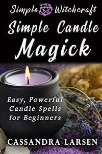 Simple Candle Magick: Easy, Powerful Candle Spells for Beginners to Wicca and Witchcraft (Simple Witchcraft)
