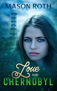 Love And Chernobyl: Historical Fiction Novel Inspired By The True Story Of The World's Worst Nuclear Disaster