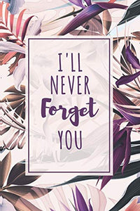 Password Book I'll Never Forget You: Password Organizer Notebook: Internet Password Logbook/ The Personal Internet Address & Password/Notebook for ... Friends (Floral Design, Small, 6 x 9 inch)