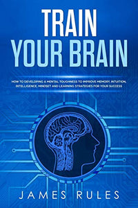 Train Your Brain: How to Developing a Mental Toughness to Improve Memory, Intuition, Intelligence, Mindset and Learning Strategies for your Success.