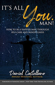 IT'S ALL YOU, MAN!: How to Be a Happier Man Through Self-care and Mindfulness