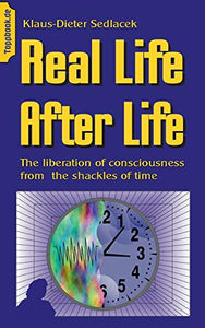 Real Life After Life: The liberation of consciousness from  the shackles of time (Wissen gemeinverständlich (3))