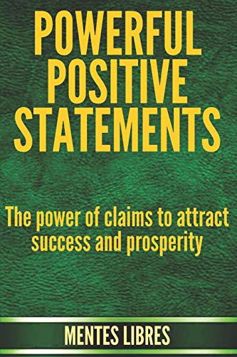 POWERFUL POSITIVE STATEMENTS: The power of claims to attract success and prosperity
