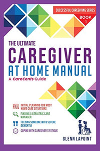 The Ultimate Caregiver at Home Manual: Initial planning for most Home Care Situations, Finding a Geriatric Care Manager, Feeding Someone with Severe ... Fatigue (Successful Caregiving series)