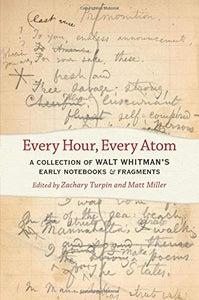 Every Hour, Every Atom: A Collection of Walt Whitman's Early Notebooks and Fragments (Iowa Whitman Series)