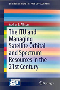 The ITU and Managing Satellite Orbital and Spectrum Resources in the 21st Century (SpringerBriefs in Space Development)