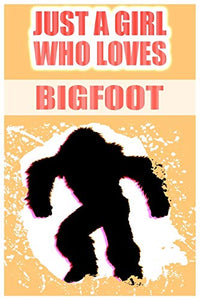 Just A Girl Who Loves Bigfoot: A Notebook For Girls