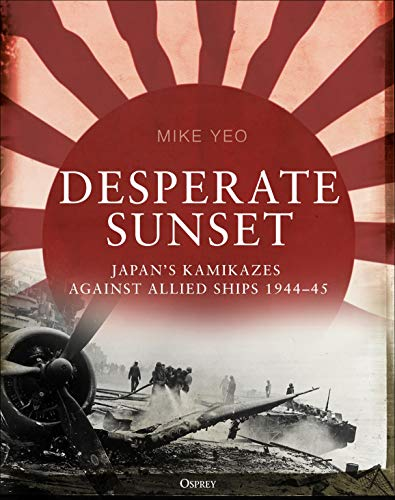 Desperate Sunset: Japan's kamikazes against Allied ships, 1944–45