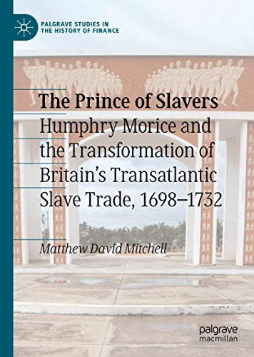 The Prince of Slavers: Humphry Morice and the Transformation of Britain's Transatlantic Slave Trade, 1698–1732 (Palgrave Studies in the History of Finance)