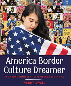 America Border Culture Dreamer: The Young Immigrant Experience from A to Z