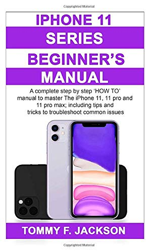 iPhone 11 Series Beginner's Manual: A complete step by step 'HOW TO' manual to master The iPhone 11, 11 pro and 11 pro max; including tips and tricks to troubleshoot common issues