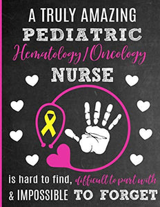 A Truly Amazing Pediatric Hematology / Oncology Nurse Is Hard To Find, Difficult To Part With And Impossible To Forget: Thank You Appreciation Gift ... Diary for World's Best Pediatric CPHON Nurse