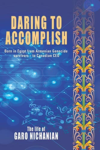 Daring to Accomplish: Born in Egypt From Armenian Genocide Survivors - to Canadian CEO