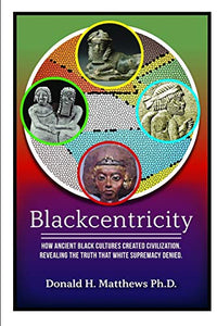 BLACKCENTRICITY: How Ancient Black Cultures Created Civilization; Revealing the truth that White Supremacy Denied