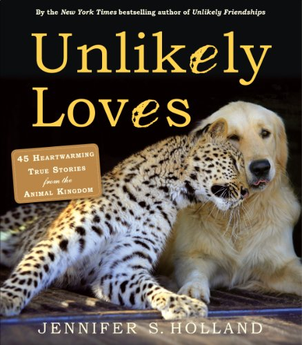 Unlikely Loves: 43 Heartwarming True Stories from the Animal Kingdom (Unlikely Friendships)