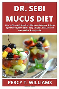 DR SEBI MUCUS DIET: How to Naturally Eradicate Mucus and Cleanse & Detox Lymphatic System of the Body Using Dr. Sebi Alkaline Diet Method Strategically.