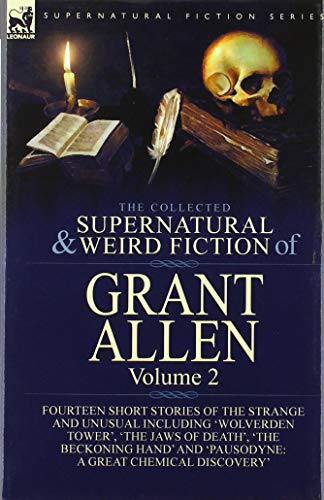 The Collected Supernatural and Weird Fiction of Grant Allen: Volume 2-Fourteen Short Stories of the Strange and Unusual Including 'Wolverden Tower', ... and 'Pausodyne: A Great Chemical Discovery'