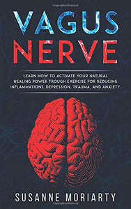 Vagus nerve: learn how to activate your natural  healing power trough exercise for reducing inflammations,  depression, trauma, and anxiety.