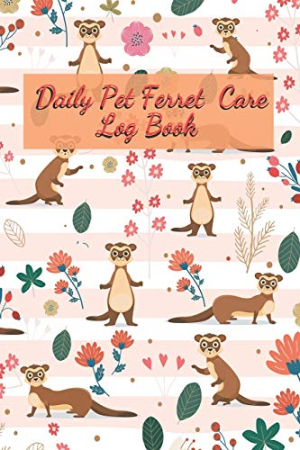 Daily Pet Ferret Care Log Book: Care Log Book to lookafter all your  Accessories pet for Pet Ferret