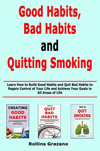 Good Habit, Bad Habits and Quitting Smoking: Learn How to Build Good Habits and Quit Bad Habits to Regain Control of Your Life and Achieve Your Goals in All Areas of Life