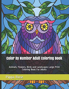 Color By Number Adult Coloring Book: Animals, Flowers, Birds and Landscapes Large Print Coloring Book For Adults (Adult Coloring By Numbers Books)