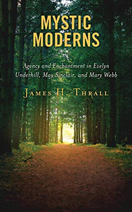 Mystic Moderns: Agency and Enchantment in Evelyn Underhill, May Sinclair, and Mary Webb