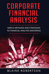 Corporate Financial Analysis: Simple Methods and Strategies to Financial Analysis Mastering