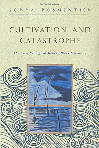 Cultivation and Catastrophe: The Lyric Ecology of Modern Black Literature (The Callaloo African Diaspora Series)