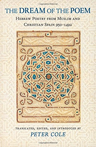 The Dream of the Poem: Hebrew Poetry from Muslim and Christian Spain, 950-1492 (Lockert Library of Poetry in Translation)