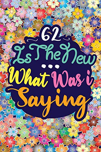 62 IS THE NEW ... WHAT WAS I SAYING: Birthday Funny Gift Notebook 120 PAGES