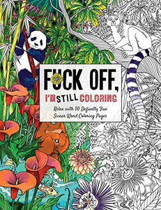 Fuck Off, I'm Still Coloring: Relax with 50 Defiantly Fun Swear Word Coloring Pages