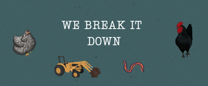 Cartoon chicken, rooster, tractor, and worm. Text says: we break it down.