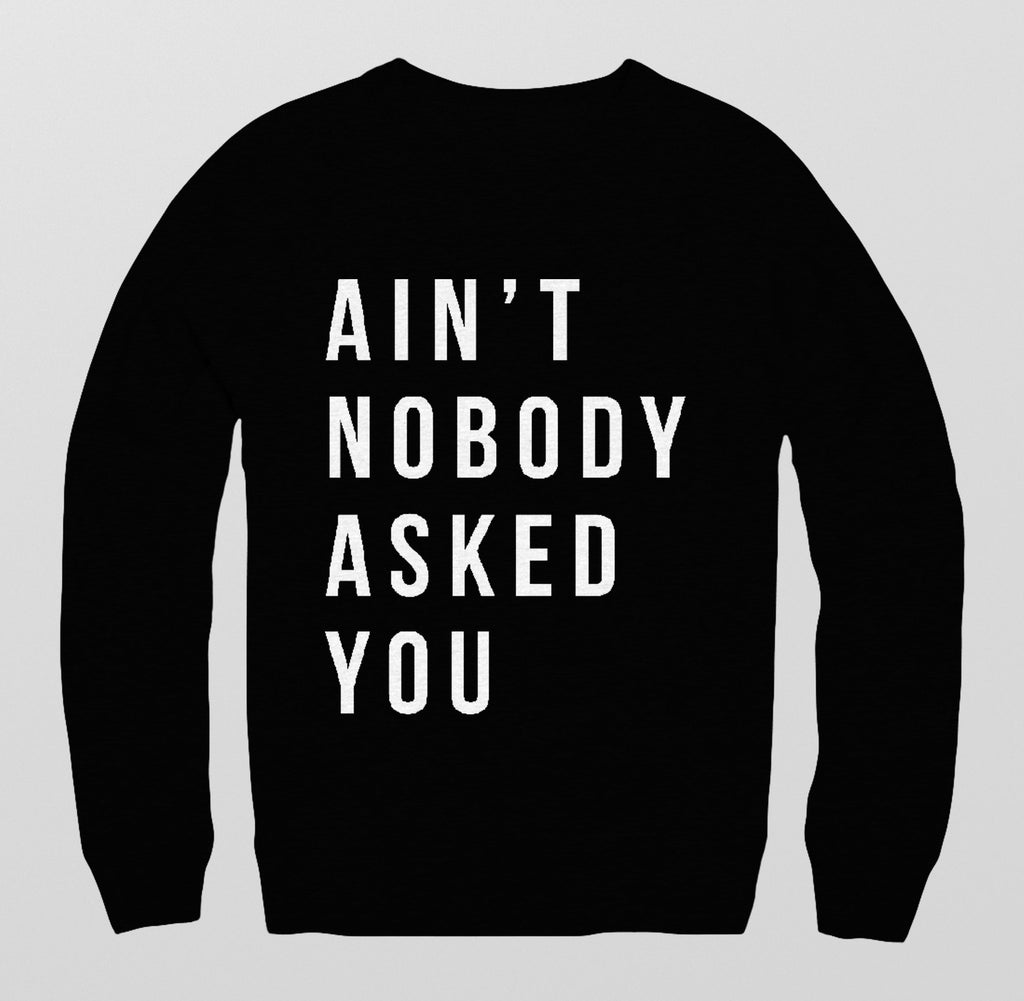 Aint Nobody Asked You Sweatshirt