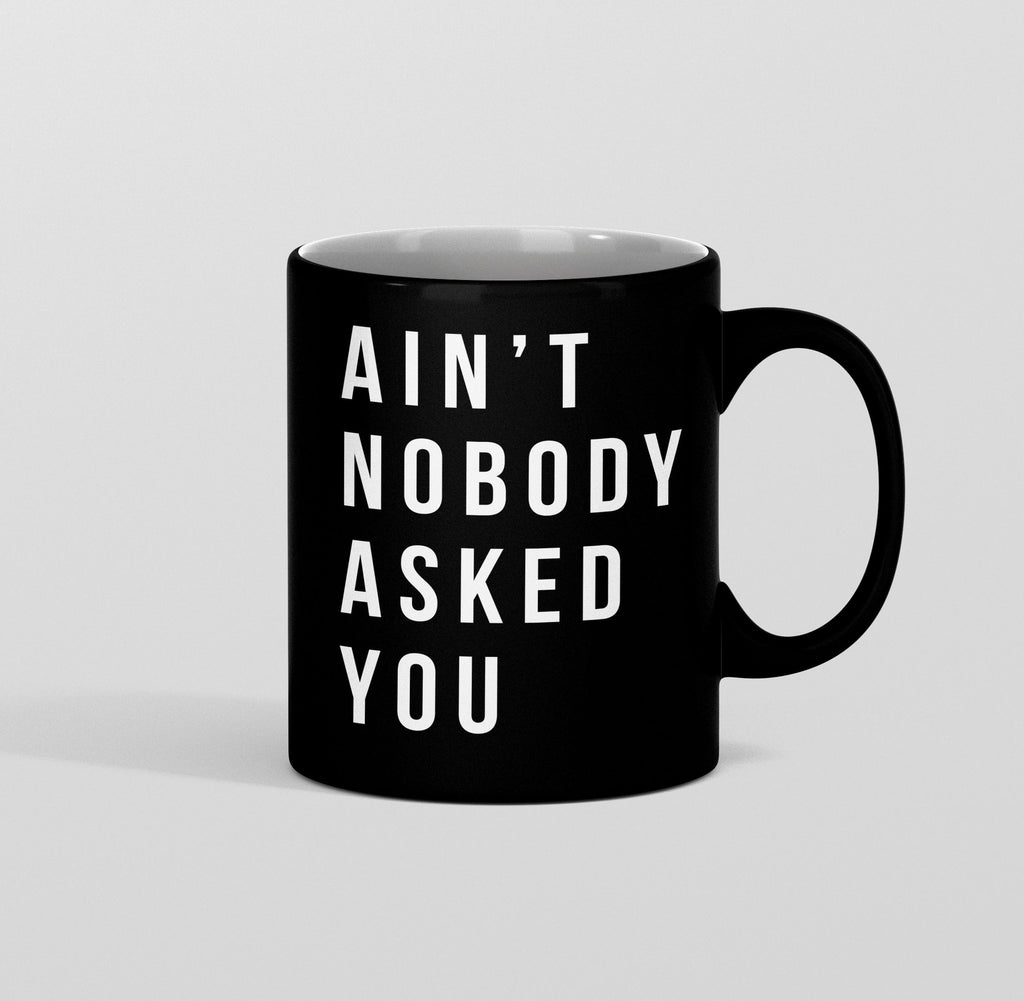Ain't Nobody Asked You Mug