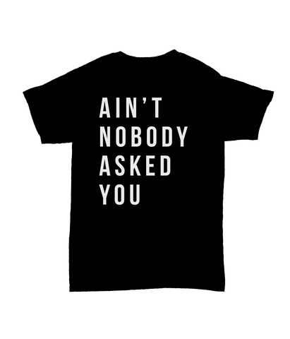 Aint Nobody Asked You T-Shirt