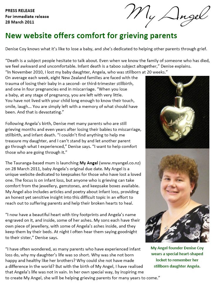 "Press release: New website offers comfort for grieving parents Denise Coy knows what it's like to lose a baby, and she's dedicated to helping other parents through grief. ""Death is a subject people hesitate to talk about. Even when we know the family of someone who has died, we feel awkward and uncomfortable. Infant death is a taboo subject altogether,"" Denise explains. ""In November 2010, I lost my baby daughter, Angela, who was stillborn at 20 weeks."" On average each week, eight New Zealand families are faced with the trauma of losing their baby in a second- or third-trimester stillbirth, and one in four pregnancies end in miscarriage. ""When you lose a baby, at any stage of pregnancy, you are left with very little. You have not lived with your child long enough to know their touch, smile, laugh... You are simply left with a memory of what should have been. And that is devastating."" Following Angela's birth, Denise met many parents who are still grieving months and even years after losing their babies to miscarriage, stillbirth, and infant death. ""I couldn't find anything to help me treasure my daughter, and I can't stand by and let another parent go through what I experienced,"" Denise says. ""I want to help comfort those who are going through it."" The Tauranga-based mum is launching My Angel (www.myangel.co.nz) on 28 March 2011, baby Angela's original due date. My Angel is a unique website dedicated to keepsakes for those who have lost a loved one. The focus is on infant loss, but anyone who is grieving can take comfort from the jewellery, gemstones, and keepsake boxes available. My Angel also includes articles and poetry about infant loss, providing an honest yet sensitive insight into this difficult topic in an effort to reach out to suffering parents and help their broken hearts to heal.""I now have a beautiful heart with tiny footprints and Angela's name engraved on it, and inside, some of her ashes. My sons each have their own piece of jewellery, with some of Angela's ashes inside, and they keep them by their beds. At night I often hear them saying goodnight to their sister,"" Denise says. I have often wondered, as many parents who have experienced infant loss do, why my daughter's life was so short. Why was she not born happy and healthy like her brothers? Why could she not have made a difference in the world? But with the birth of My Angel, I have realised that Angela's life was not in vain. In her own special way, by inspiring me to create My Angel, she will be helping grieving parents for many years to come."