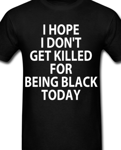 Hope I don't get killed for being black T shirt Anti cop police protest Black Lives Matter