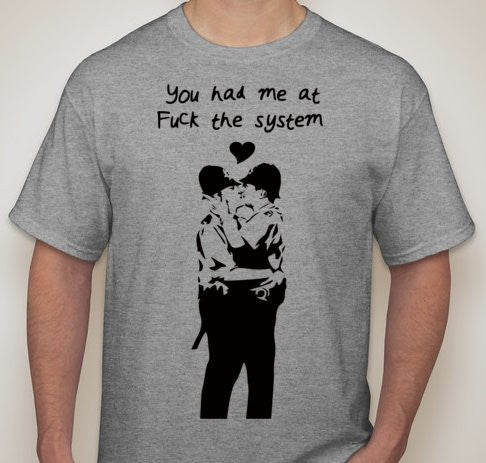 You Had Me At Fuck The System Guy On Guy Banksy Gay Policemen Bobby T-shirt